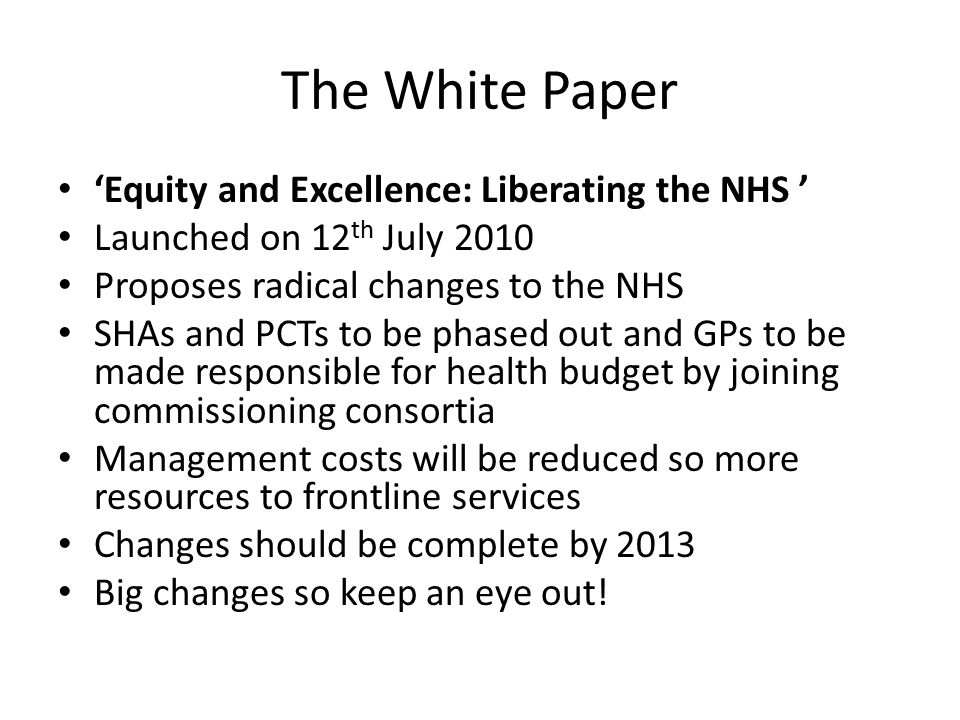 The White Paper 'Equity and Excellence: Liberating the NHS ' Launched on 12 th July 2010 Proposes radical changes to the NHS SHAs and PCTs to be phased out and GPs to be made responsible for health budget by joining commissioning consortia Management costs will be reduced so more resources to frontline services Changes should be complete by 2013 Big changes so keep an eye out!