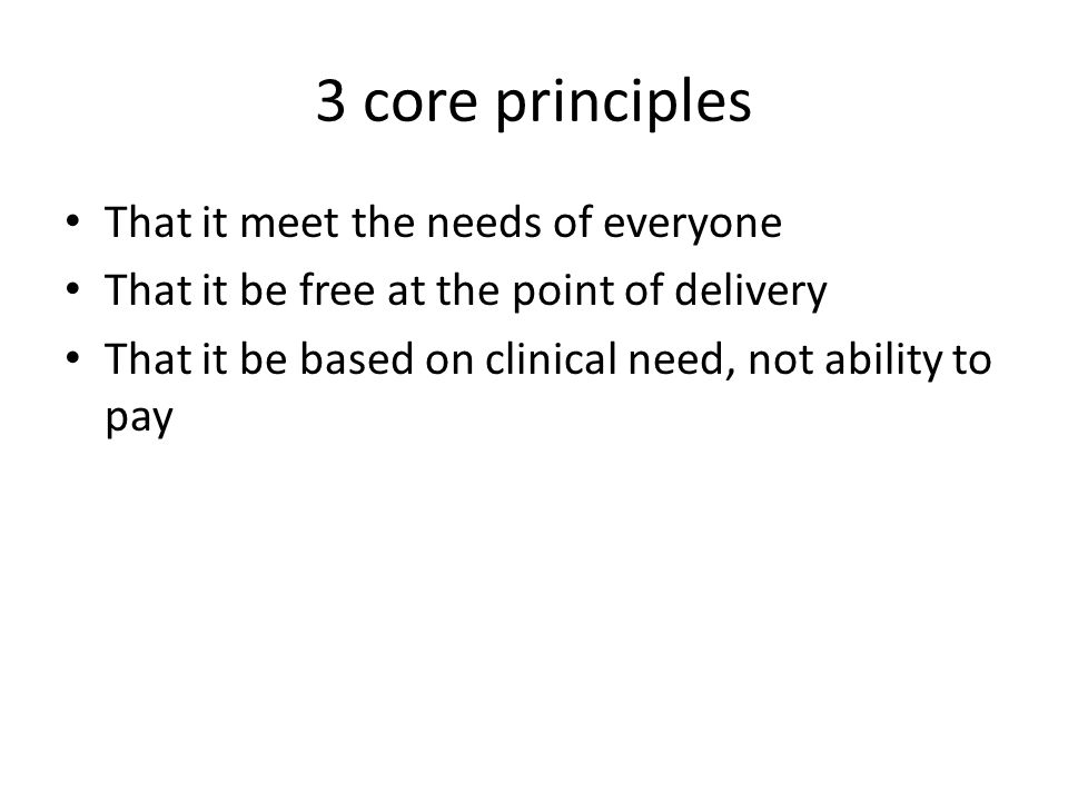 3 core principles That it meet the needs of everyone That it be free at the point of delivery That it be based on clinical need, not ability to pay