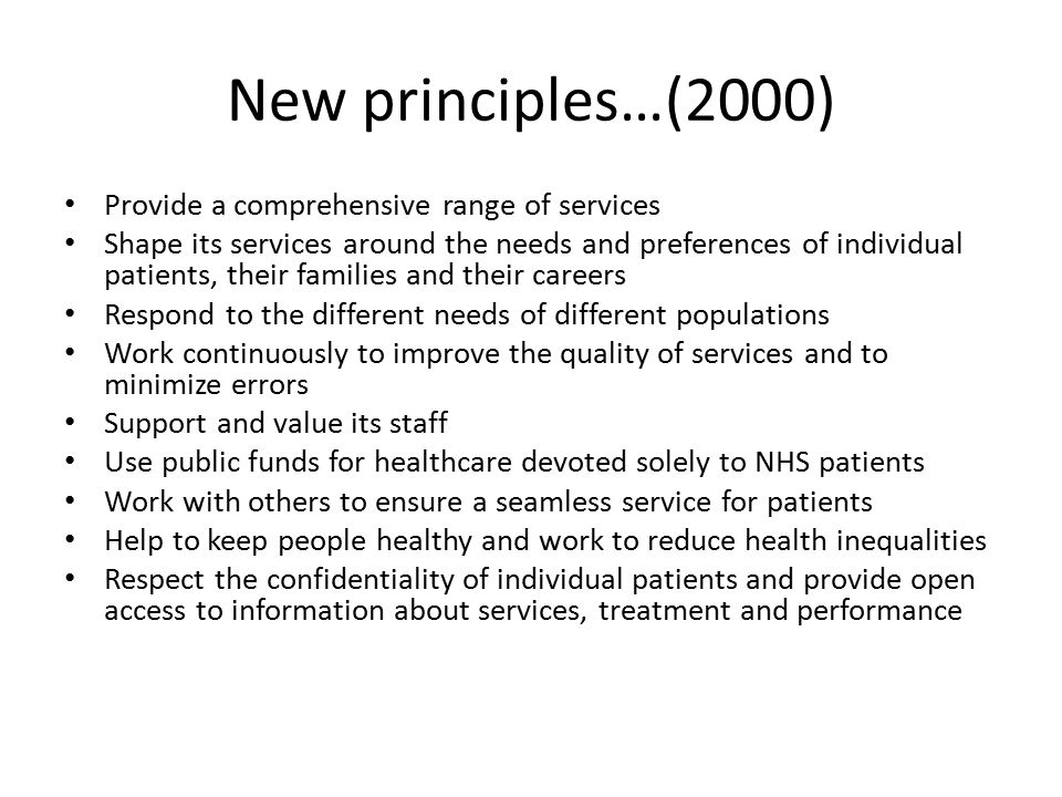 New principles…(2000) Provide a comprehensive range of services Shape its services around the needs and preferences of individual patients, their families and their careers Respond to the different needs of different populations Work continuously to improve the quality of services and to minimize errors Support and value its staff Use public funds for healthcare devoted solely to NHS patients Work with others to ensure a seamless service for patients Help to keep people healthy and work to reduce health inequalities Respect the confidentiality of individual patients and provide open access to information about services, treatment and performance