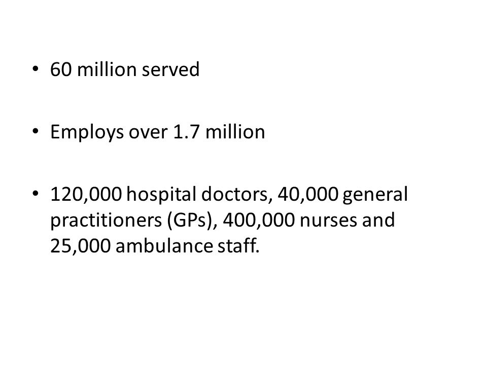 60 million served Employs over 1.7 million 120,000 hospital doctors, 40,000 general practitioners (GPs), 400,000 nurses and 25,000 ambulance staff.