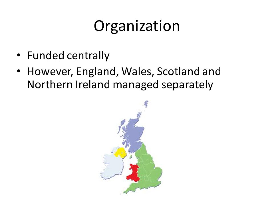 Organization Funded centrally However, England, Wales, Scotland and Northern Ireland managed separately