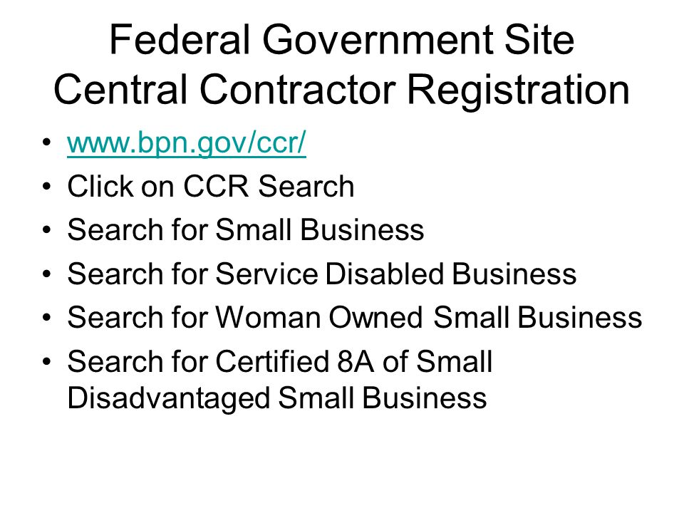 Federal Government Site Central Contractor Registration   Click on CCR Search Search for Small Business Search for Service Disabled Business Search for Woman Owned Small Business Search for Certified 8A of Small Disadvantaged Small Business