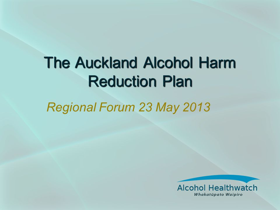 The Auckland Alcohol Harm Reduction Plan Regional Forum 23 May 2013