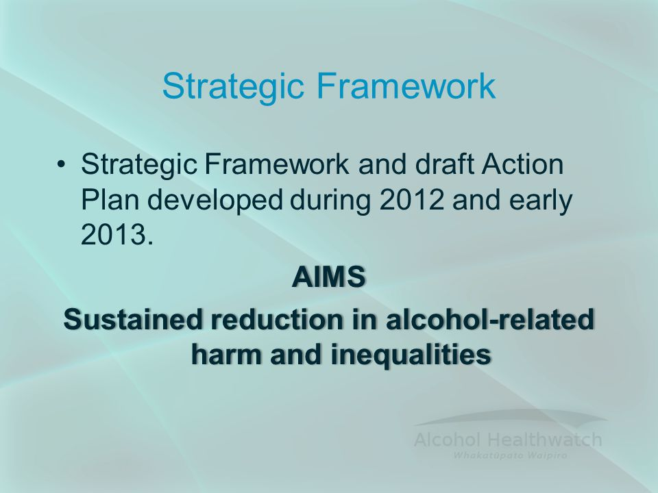 Strategic Framework Strategic Framework and draft Action Plan developed during 2012 and early 2013.AIMS Sustained reduction in alcohol-related harm and inequalities