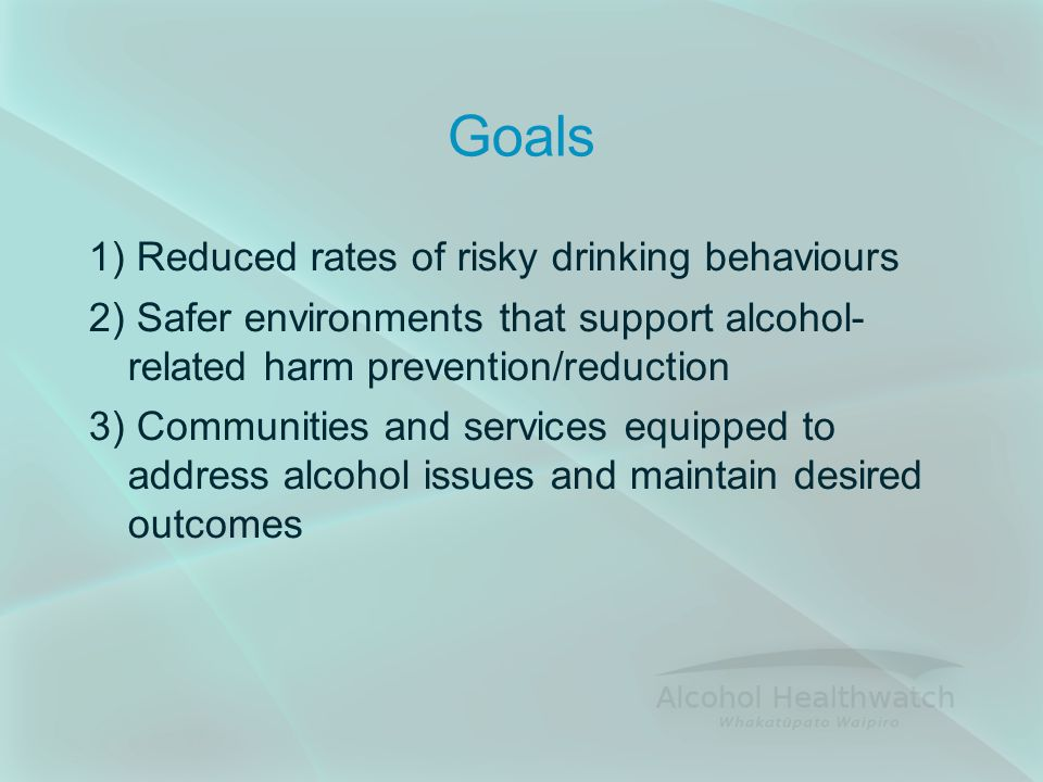 Goals 1) Reduced rates of risky drinking behaviours 2) Safer environments that support alcohol- related harm prevention/reduction 3) Communities and services equipped to address alcohol issues and maintain desired outcomes