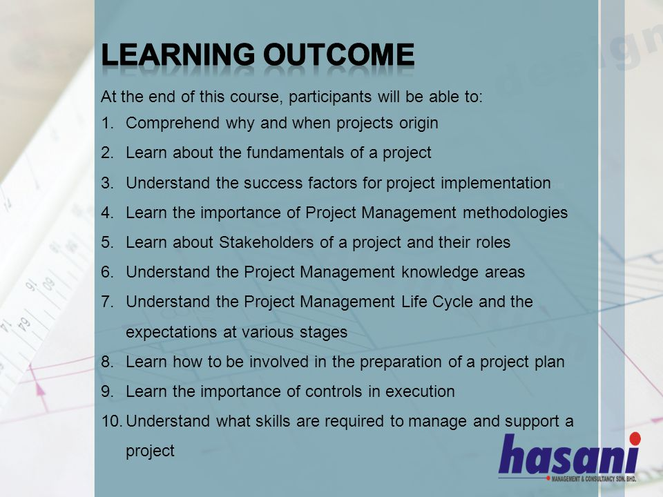 At the end of this course, participants will be able to: 1.Comprehend why and when projects origin 2.Learn about the fundamentals of a project 3.Understand the success factors for project implementation 4.Learn the importance of Project Management methodologies 5.Learn about Stakeholders of a project and their roles 6.Understand the Project Management knowledge areas 7.Understand the Project Management Life Cycle and the expectations at various stages 8.Learn how to be involved in the preparation of a project plan 9.Learn the importance of controls in execution 10.Understand what skills are required to manage and support a project