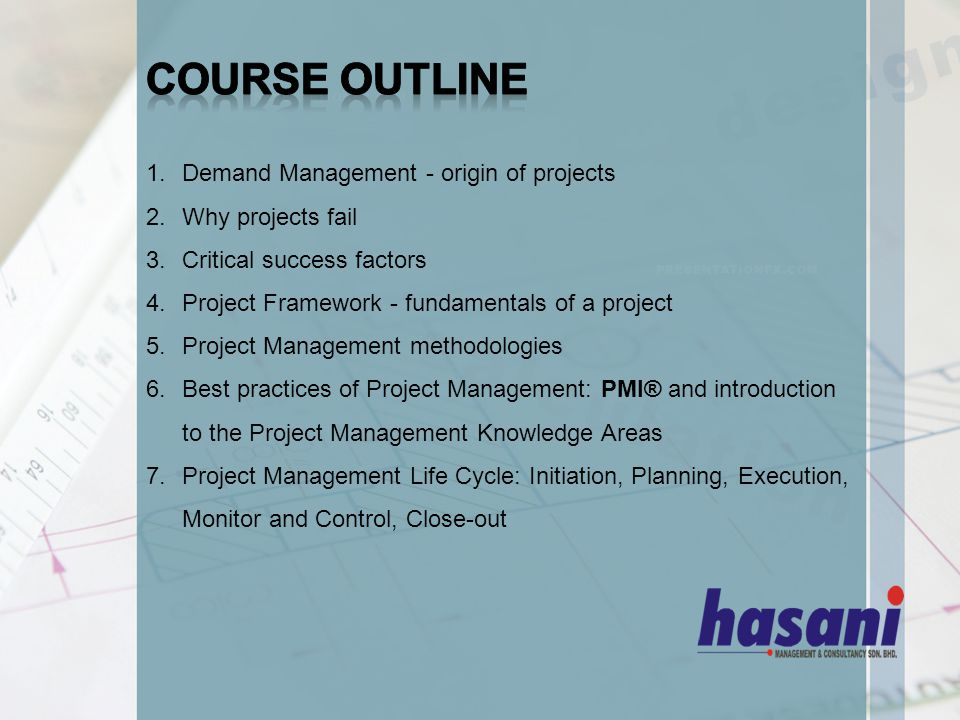 1.Demand Management - origin of projects 2.Why projects fail 3.Critical success factors 4.Project Framework - fundamentals of a project 5.Project Management methodologies 6.Best practices of Project Management: PMI® and introduction to the Project Management Knowledge Areas 7.Project Management Life Cycle: Initiation, Planning, Execution, Monitor and Control, Close-out