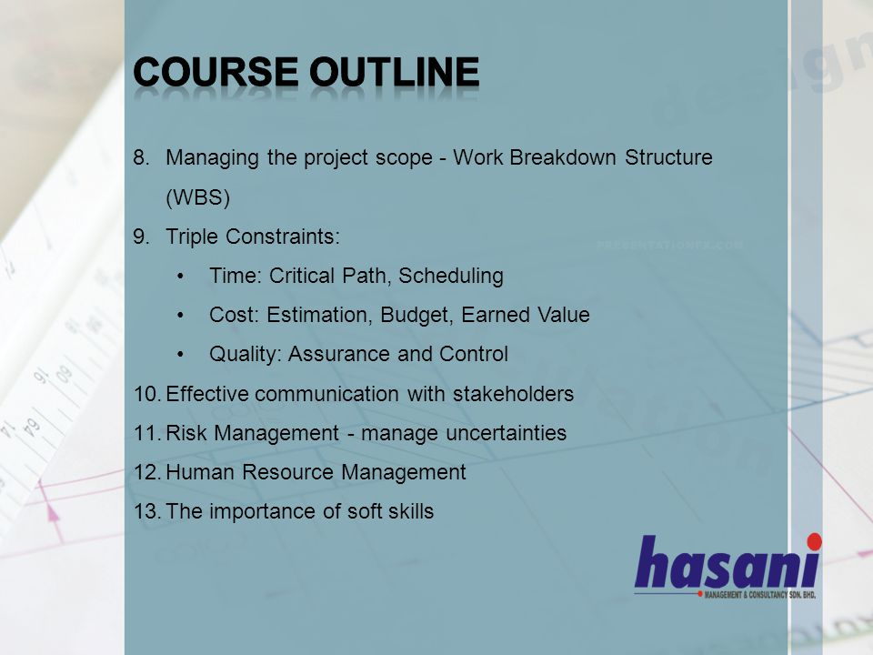 8.Managing the project scope - Work Breakdown Structure (WBS) 9.Triple Constraints: Time: Critical Path, Scheduling Cost: Estimation, Budget, Earned Value Quality: Assurance and Control 10.Effective communication with stakeholders 11.Risk Management - manage uncertainties 12.Human Resource Management 13.The importance of soft skills
