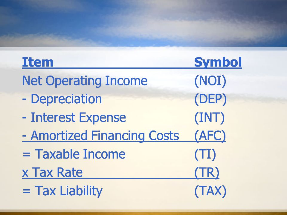 ItemSymbol Net Operating Income(NOI) - Depreciation(DEP) - Interest Expense(INT) - Amortized Financing Costs(AFC) = Taxable Income(TI) x Tax Rate(TR) = Tax Liability(TAX) ItemSymbol Net Operating Income(NOI) - Depreciation(DEP) - Interest Expense(INT) - Amortized Financing Costs(AFC) = Taxable Income(TI) x Tax Rate(TR) = Tax Liability(TAX)