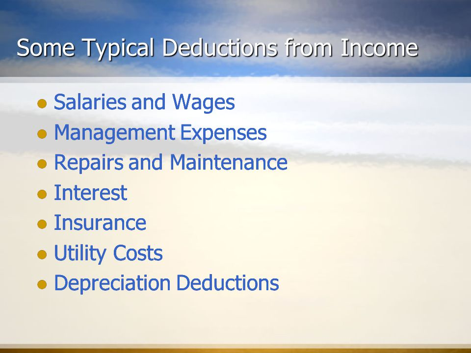 Some Typical Deductions from Income Salaries and Wages Management Expenses Repairs and Maintenance Interest Insurance Utility Costs Depreciation Deductions Salaries and Wages Management Expenses Repairs and Maintenance Interest Insurance Utility Costs Depreciation Deductions