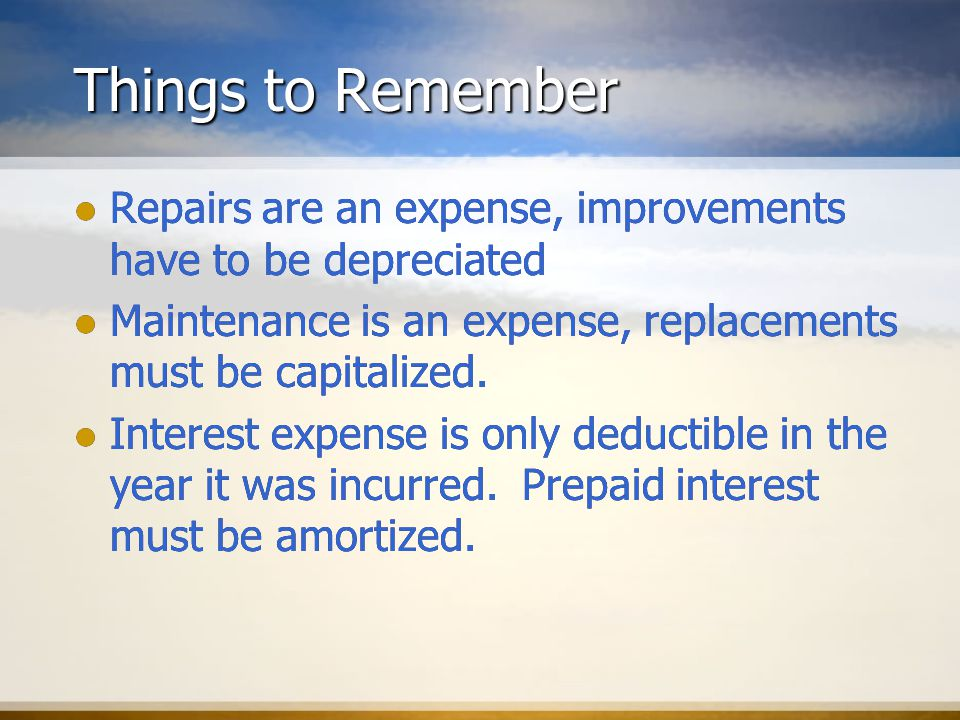 Things to Remember Repairs are an expense, improvements have to be depreciated Maintenance is an expense, replacements must be capitalized.