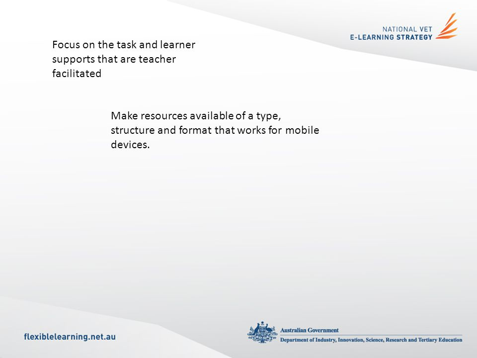 Focus on the task and learner supports that are teacher facilitated Make resources available of a type, structure and format that works for mobile devices.