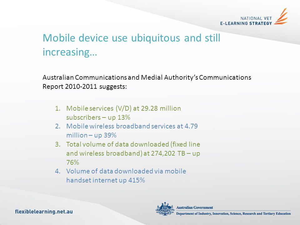 Mobile device use ubiquitous and still increasing… Australian Communications and Medial Authority's Communications Report suggests: 1.Mobile services (V/D) at million subscribers – up 13% 2.Mobile wireless broadband services at 4.79 million – up 39% 3.Total volume of data downloaded (fixed line and wireless broadband) at 274,202 TB – up 76% 4.Volume of data downloaded via mobile handset internet up 415%