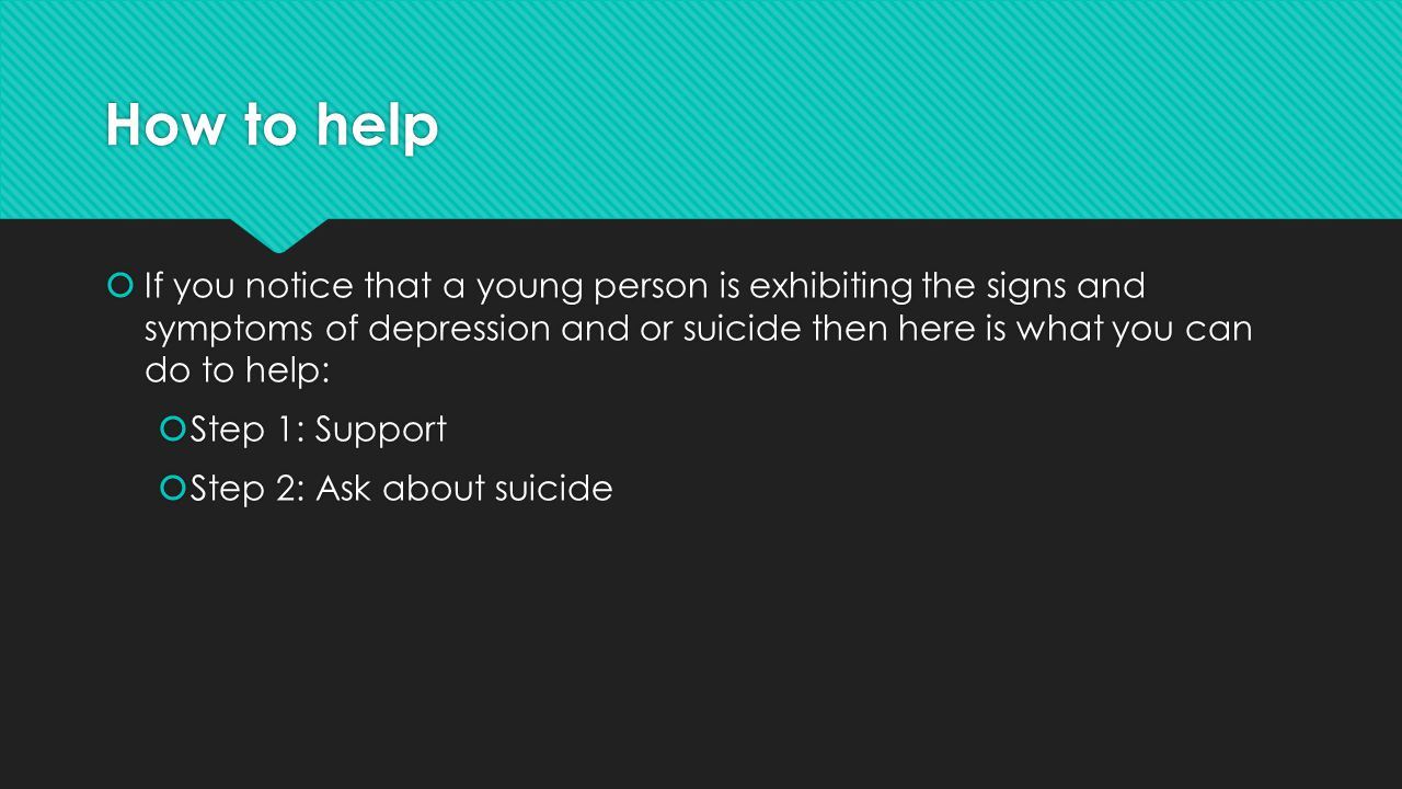 How to help  If you notice that a young person is exhibiting the signs and symptoms of depression and or suicide then here is what you can do to help:  Step 1: Support  Step 2: Ask about suicide  If you notice that a young person is exhibiting the signs and symptoms of depression and or suicide then here is what you can do to help:  Step 1: Support  Step 2: Ask about suicide