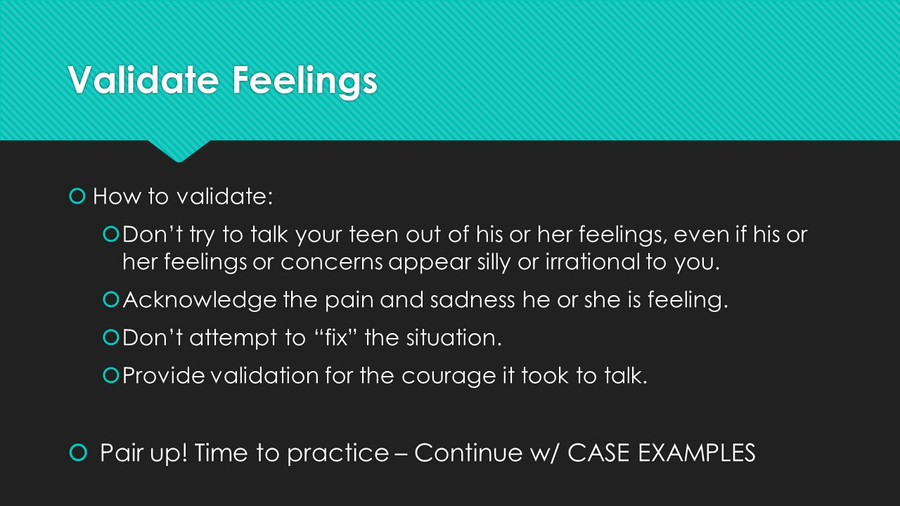 Validate Feelings  How to validate:  Don't try to talk your teen out of his or her feelings, even if his or her feelings or concerns appear silly or irrational to you.