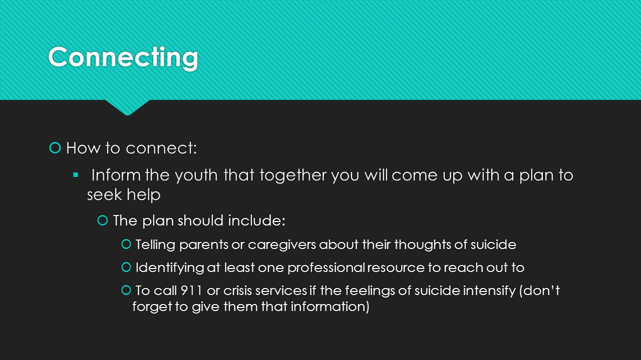 Connecting  How to connect:  Inform the youth that together you will come up with a plan to seek help  The plan should include:  Telling parents or caregivers about their thoughts of suicide  Identifying at least one professional resource to reach out to  To call 911 or crisis services if the feelings of suicide intensify (don't forget to give them that information)  How to connect:  Inform the youth that together you will come up with a plan to seek help  The plan should include:  Telling parents or caregivers about their thoughts of suicide  Identifying at least one professional resource to reach out to  To call 911 or crisis services if the feelings of suicide intensify (don't forget to give them that information)