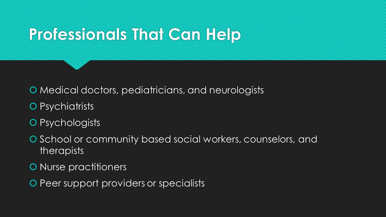 Professionals That Can Help  Medical doctors, pediatricians, and neurologists  Psychiatrists  Psychologists  School or community based social workers, counselors, and therapists  Nurse practitioners  Peer support providers or specialists  Medical doctors, pediatricians, and neurologists  Psychiatrists  Psychologists  School or community based social workers, counselors, and therapists  Nurse practitioners  Peer support providers or specialists