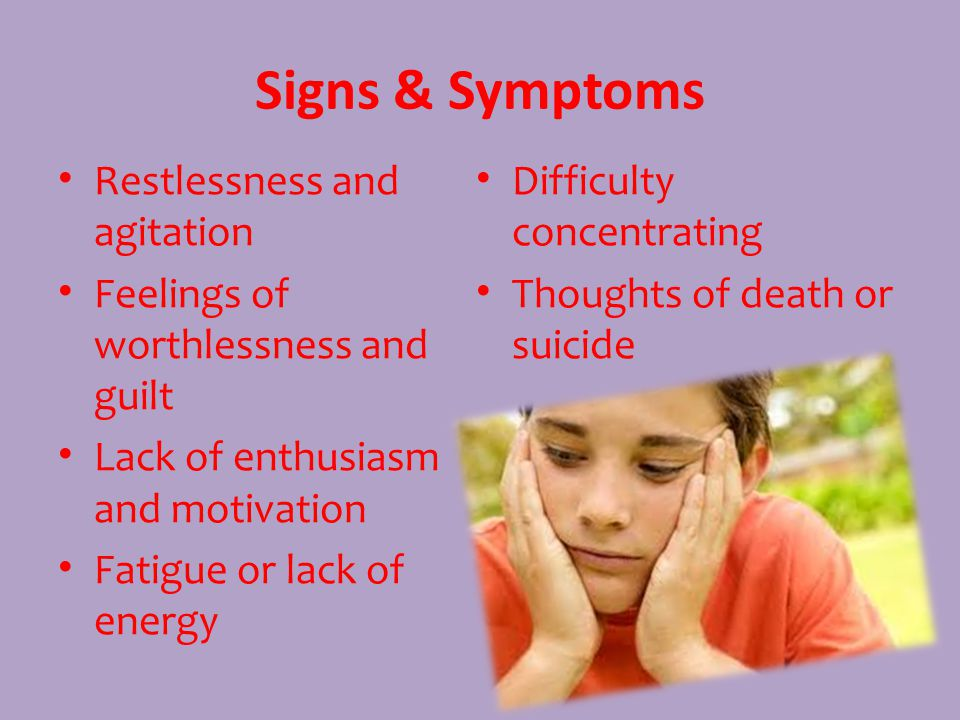 Signs & Symptoms Restlessness and agitation Feelings of worthlessness and guilt Lack of enthusiasm and motivation Fatigue or lack of energy Difficulty concentrating Thoughts of death or suicide
