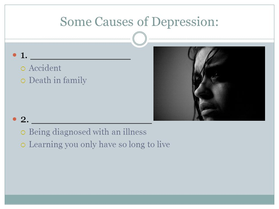 Some Causes of Depression: 1. _______________  Accident  Death in family 2.