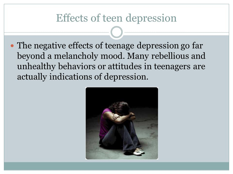 Effects of teen depression The negative effects of teenage depression go far beyond a melancholy mood.