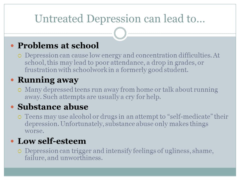 Untreated Depression can lead to… Problems at school  Depression can cause low energy and concentration difficulties.