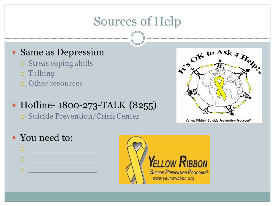Sources of Help Same as Depression  Stress coping skills  Talking  Other resources Hotline TALK (8255)  Suicide Prevention/Crisis Center You need to:  ______________