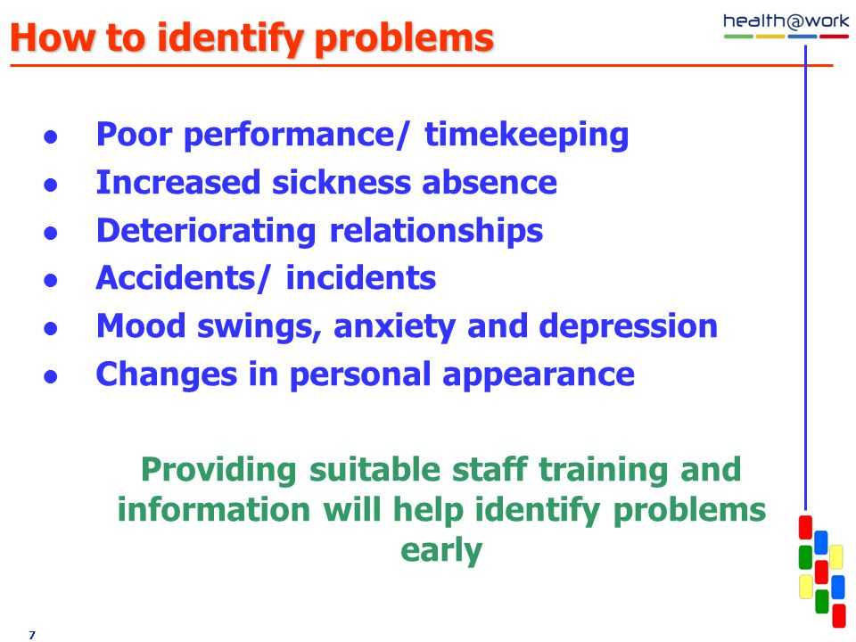 7 How to identify problems Poor performance/ timekeeping Increased sickness absence Deteriorating relationships Accidents/ incidents Mood swings, anxiety and depression Changes in personal appearance Providing suitable staff training and information will help identify problems early