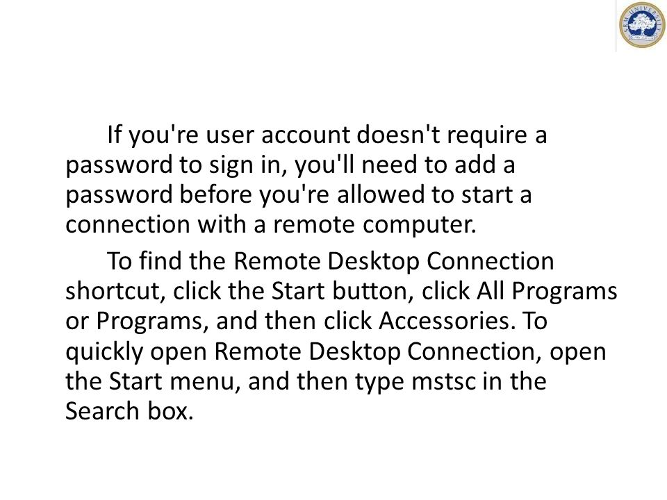 If you re user account doesn t require a password to sign in, you ll need to add a password before you re allowed to start a connection with a remote computer.