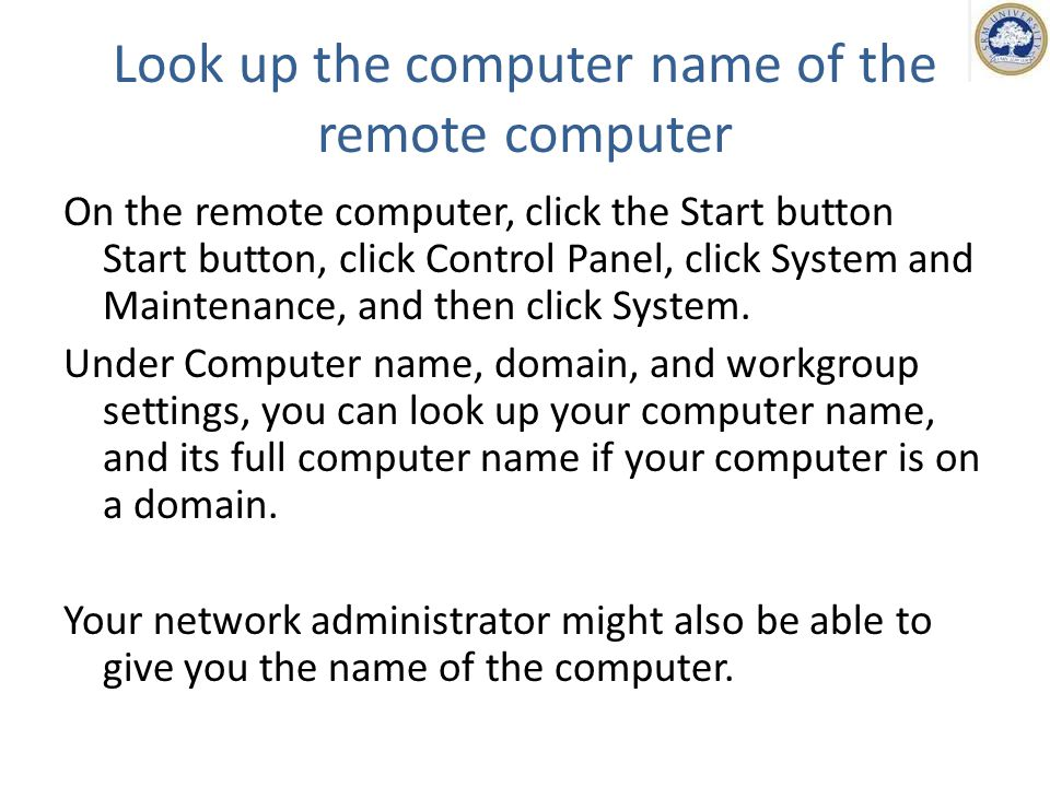 Look up the computer name of the remote computer On the remote computer, click the Start button Start button, click Control Panel, click System and Maintenance, and then click System.
