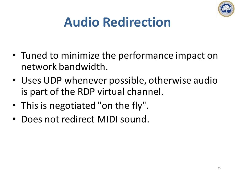 Audio Redirection Tuned to minimize the performance impact on network bandwidth.