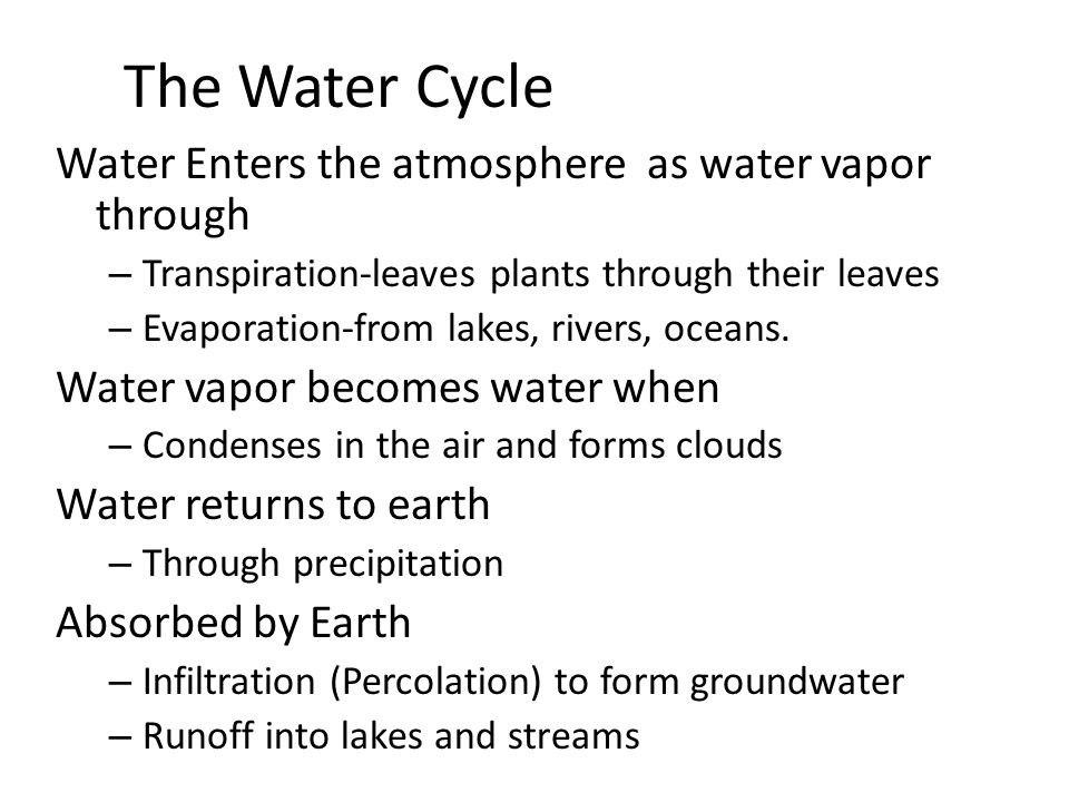 The Water Cycle Water Enters the atmosphere as water vapor through – Transpiration-leaves plants through their leaves – Evaporation-from lakes, rivers, oceans.
