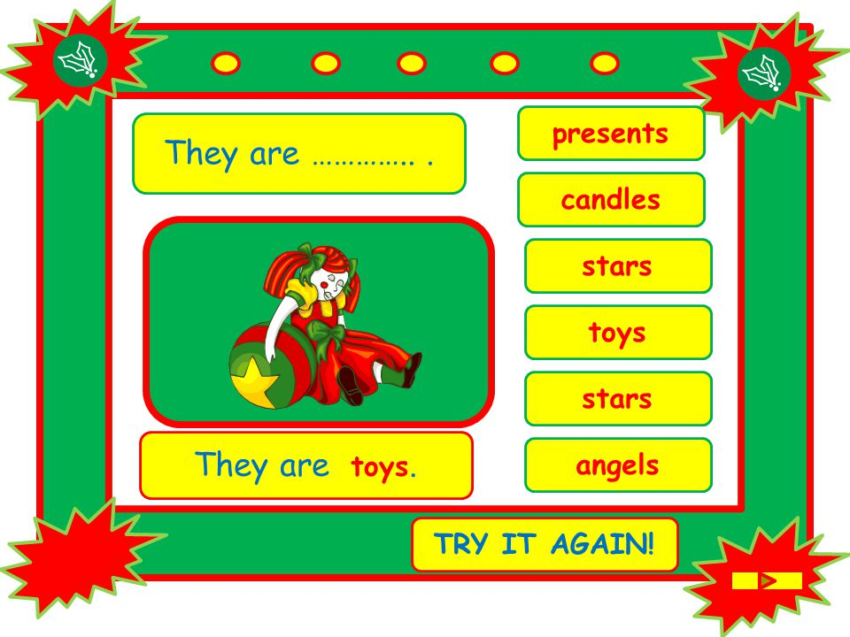 They are …………... stars They are toys. TRY IT AGAIN! toys stars presents angels candles