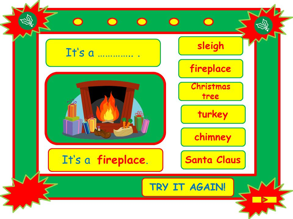 It's a …………... chimney It's a fireplace. TRY IT AGAIN.