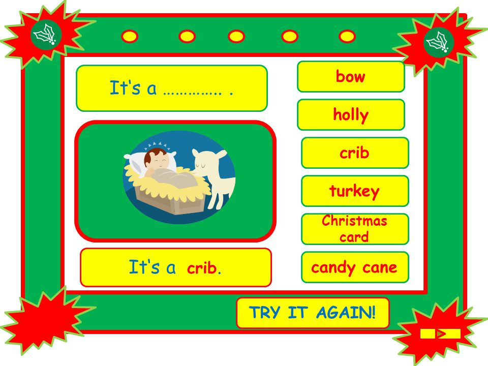 It's a …………... Christmas card It's a crib. TRY IT AGAIN! crib candy cane bow turkey holly