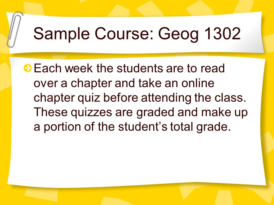Sample Course: Geog 1302 Each week the students are to read over a chapter and take an online chapter quiz before attending the class.