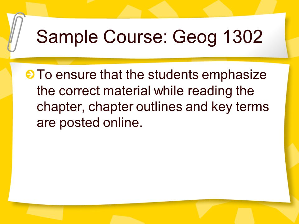 Sample Course: Geog 1302 To ensure that the students emphasize the correct material while reading the chapter, chapter outlines and key terms are posted online.
