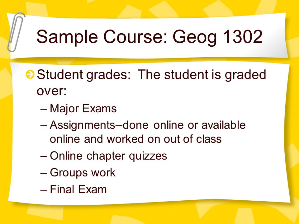 Sample Course: Geog 1302 Student grades: The student is graded over: –Major Exams –Assignments--done online or available online and worked on out of class –Online chapter quizzes –Groups work –Final Exam