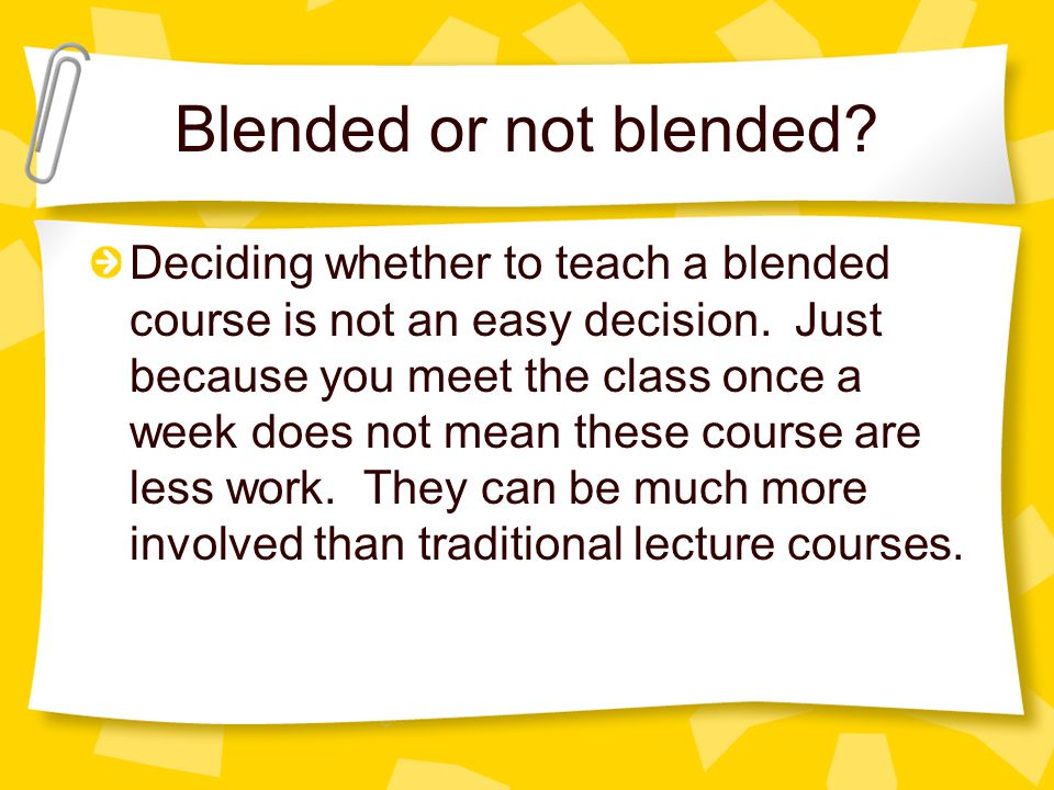 Blended or not blended. Deciding whether to teach a blended course is not an easy decision.