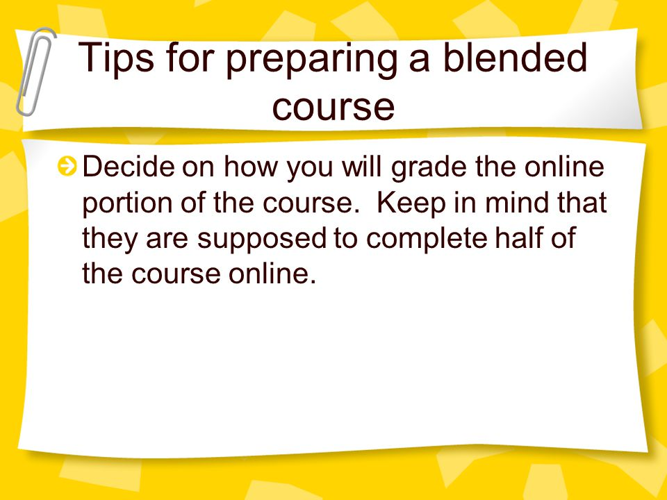 Tips for preparing a blended course Decide on how you will grade the online portion of the course.