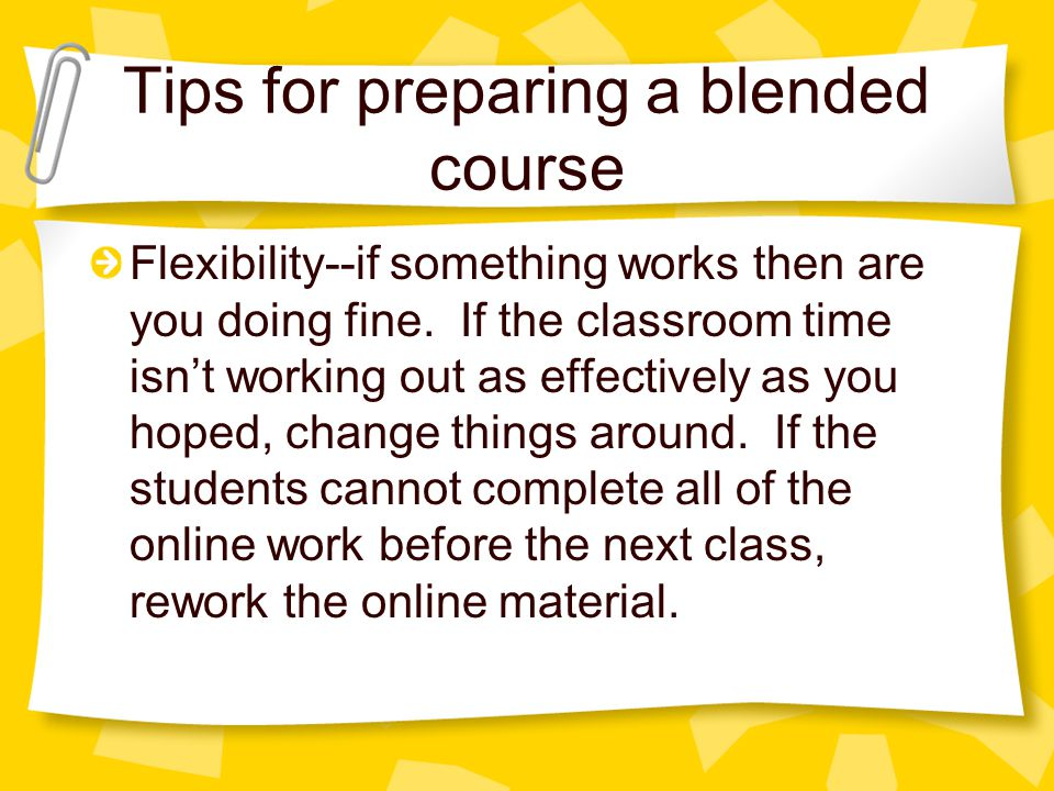 Tips for preparing a blended course Flexibility--if something works then are you doing fine.