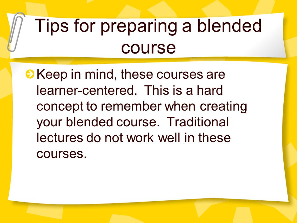 Tips for preparing a blended course Keep in mind, these courses are learner-centered.