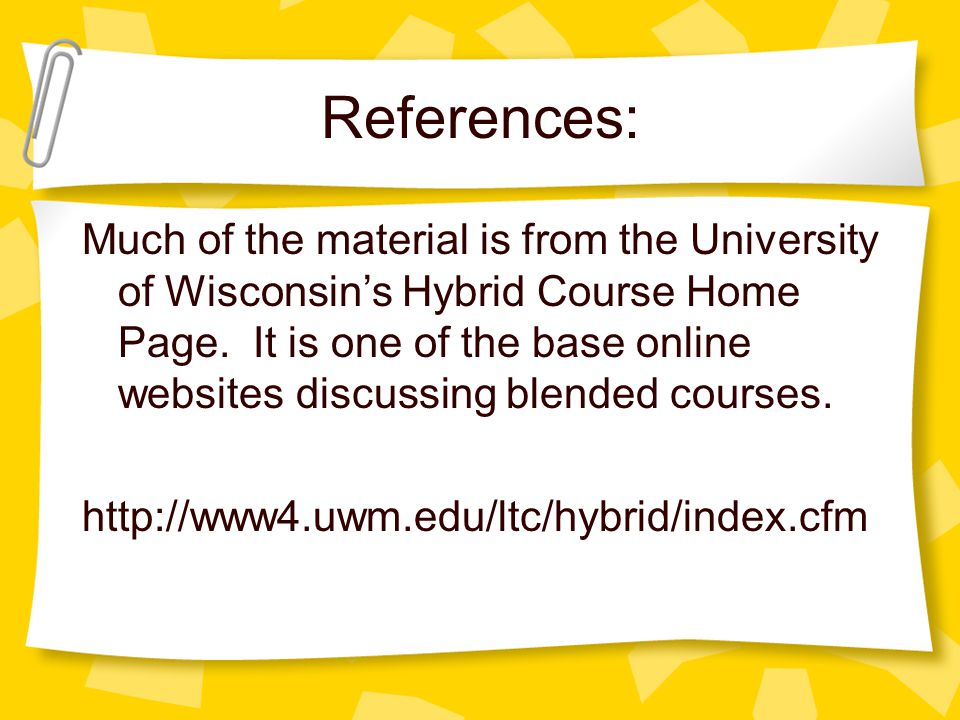 References: Much of the material is from the University of Wisconsin's Hybrid Course Home Page.