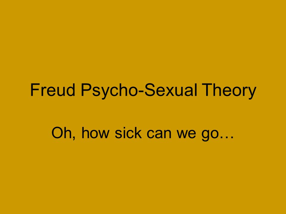 Freud Psycho-Sexual Theory Oh, how sick can we go…