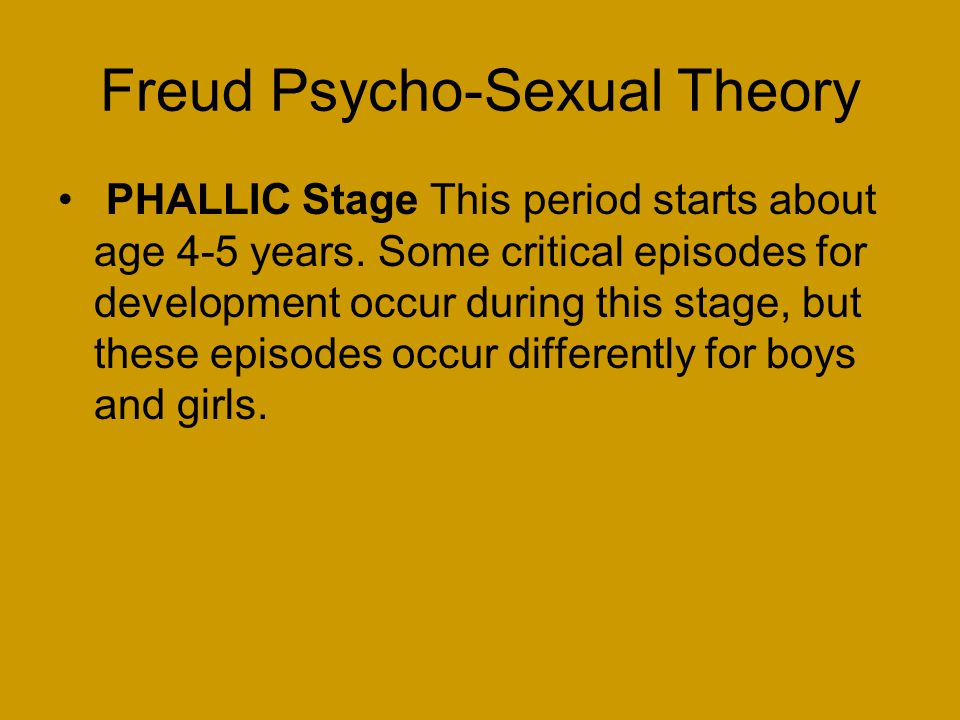 Freud Psycho-Sexual Theory PHALLIC Stage This period starts about age 4-5 years.