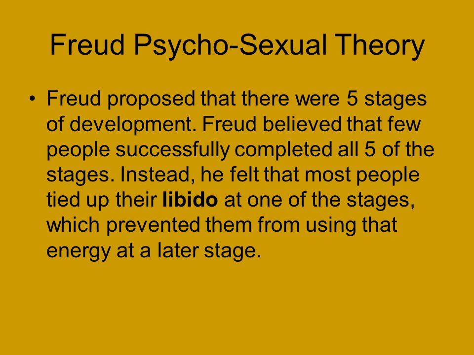 Freud Psycho-Sexual Theory Freud proposed that there were 5 stages of development.