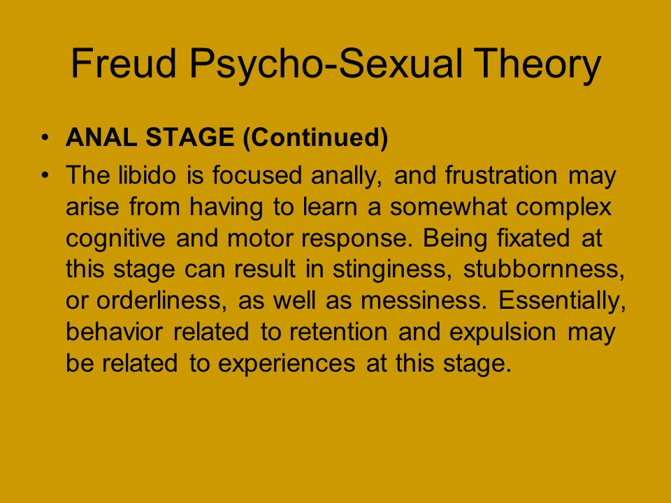 Freud Psycho-Sexual Theory ANAL STAGE (Continued) The libido is focused anally, and frustration may arise from having to learn a somewhat complex cognitive and motor response.