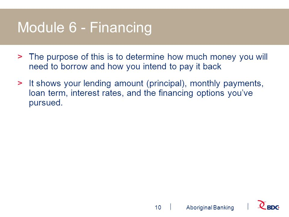 10Aboriginal Banking Module 6 - Financing >The purpose of this is to determine how much money you will need to borrow and how you intend to pay it back >It shows your lending amount (principal), monthly payments, loan term, interest rates, and the financing options you've pursued.