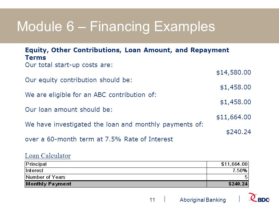 11Aboriginal Banking Module 6 – Financing Examples Equity, Other Contributions, Loan Amount, and Repayment Terms Our total start-up costs are: $14, Our equity contribution should be: $1, We are eligible for an ABC contribution of: $1, Our loan amount should be: $11, We have investigated the loan and monthly payments of: $ over a 60-month term at 7.5% Rate of Interest Loan Calculator
