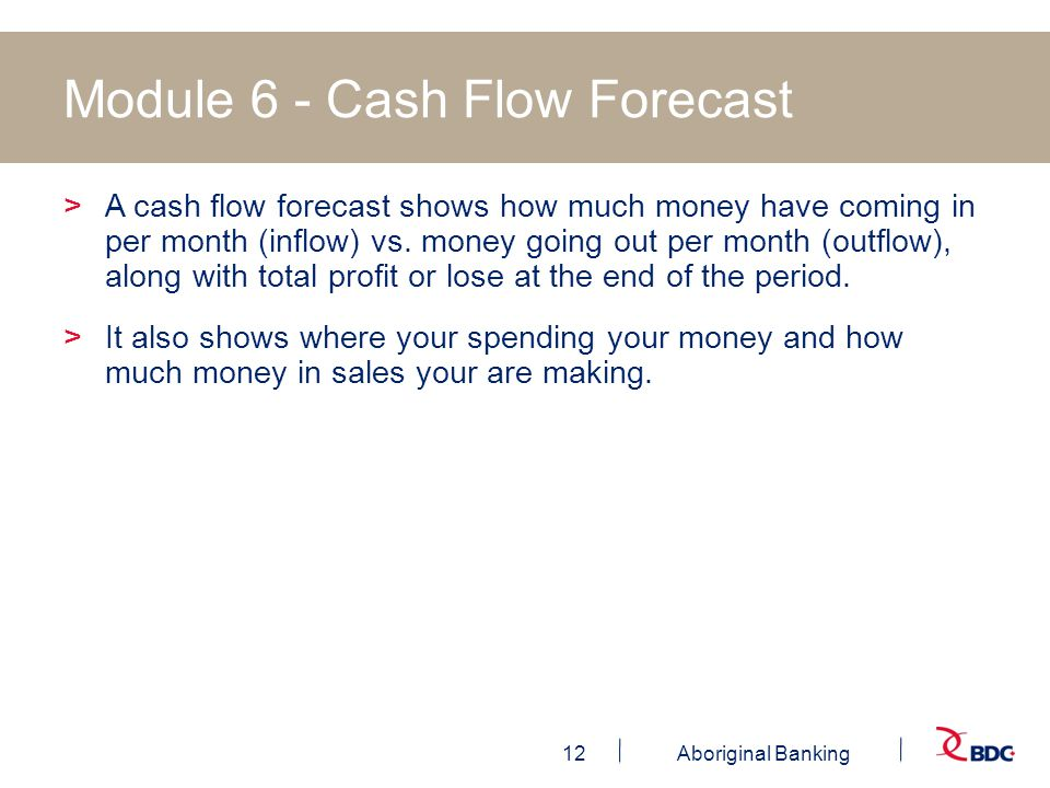 12Aboriginal Banking Module 6 - Cash Flow Forecast >A cash flow forecast shows how much money have coming in per month (inflow) vs.