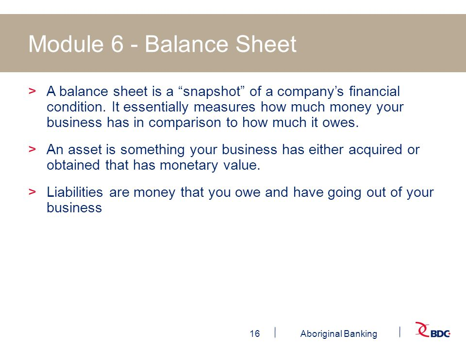 16Aboriginal Banking Module 6 - Balance Sheet >A balance sheet is a snapshot of a company's financial condition.